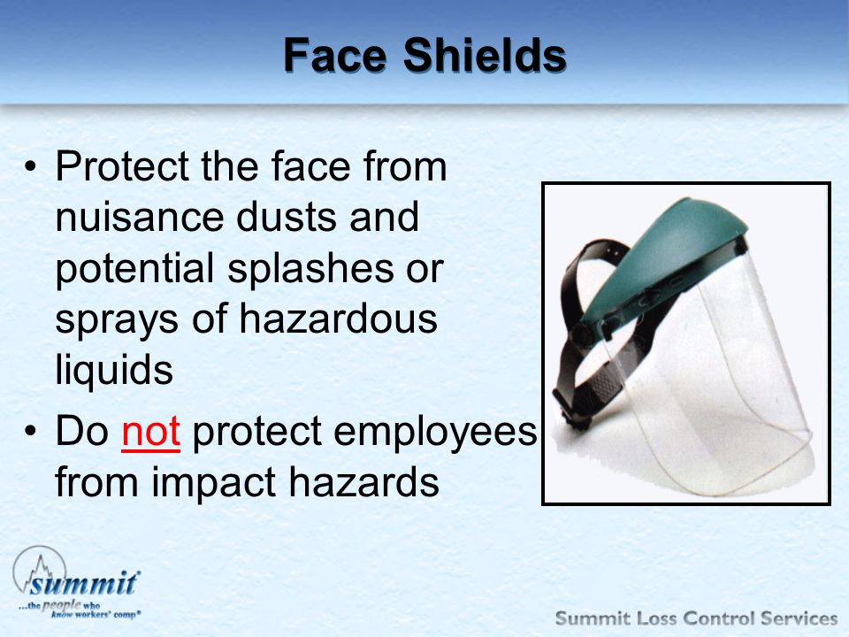 Face Shields Protect the face from nuisance dusts and potential splashes or sprays of hazardous liquids.