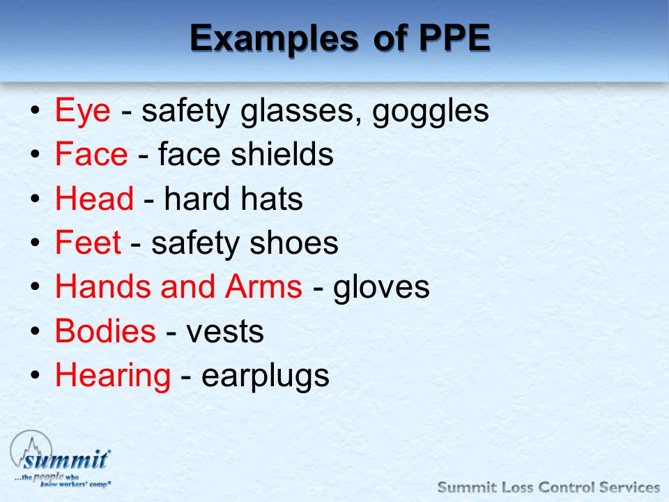 Examples of PPE Eye - safety glasses, goggles Face - face shields
