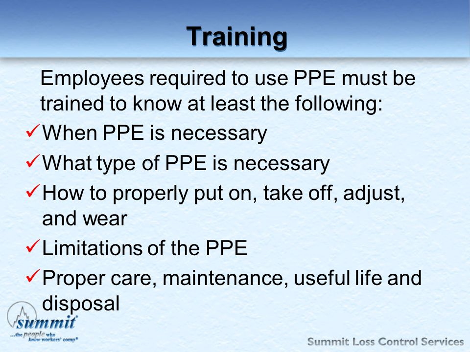 Training Employees required to use PPE must be trained to know at least the following: When PPE is necessary.