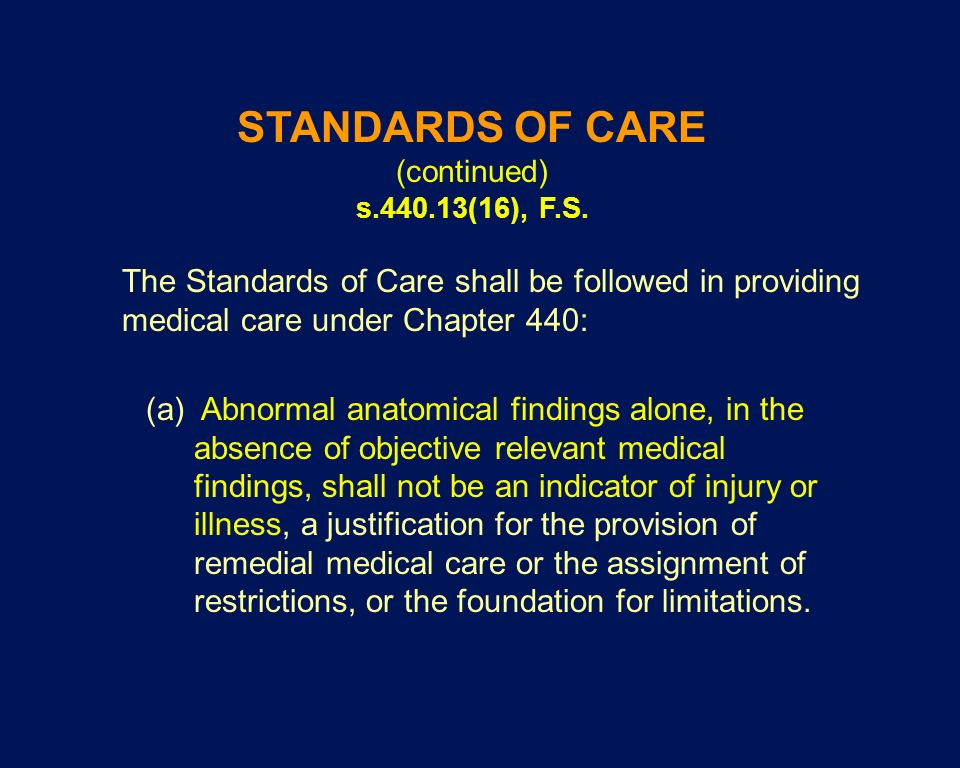 STANDARDS OF CARE (continued) s.440.13(16), F.S. The Standards of Care shall be followed in providing medical care under Chapter 440: