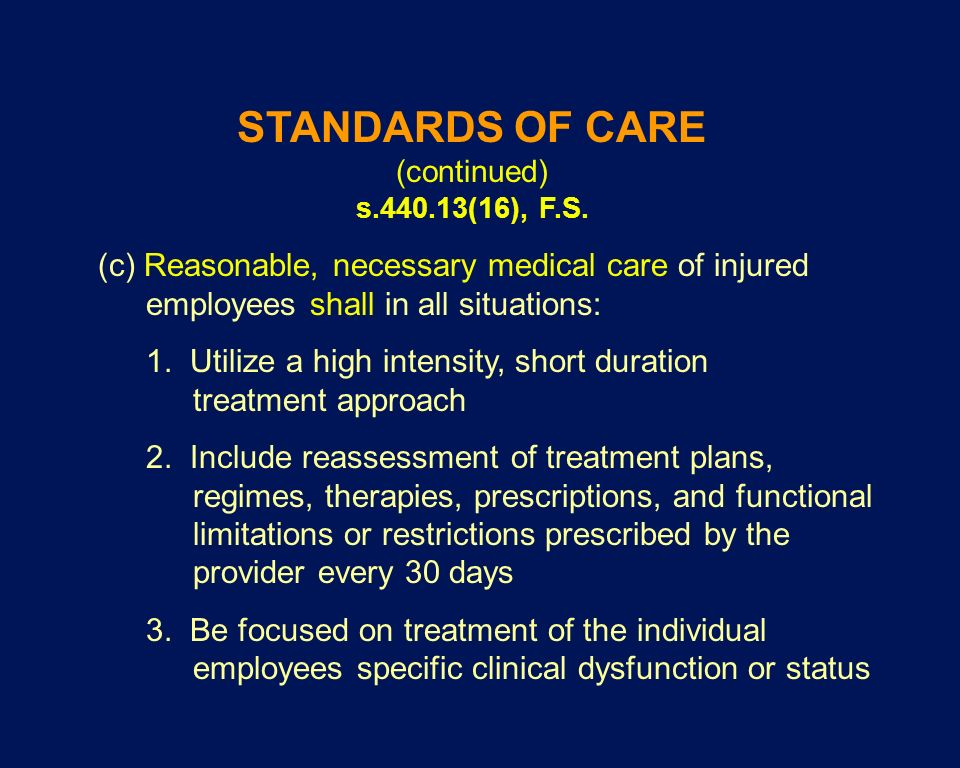 STANDARDS OF CARE (continued) s.440.13(16), F.S. (c) Reasonable, necessary medical care of injured employees shall in all situations: