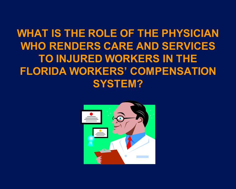 WHAT IS THE ROLE OF THE PHYSICIAN WHO RENDERS CARE AND SERVICES TO INJURED WORKERS IN THE FLORIDA WORKERS' COMPENSATION SYSTEM