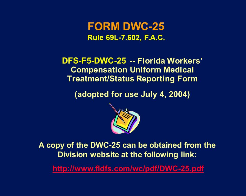 FORM DWC-25 Rule 69L-7.602, F.A.C. DFS-F5-DWC-25 -- Florida Workers' Compensation Uniform Medical Treatment/Status Reporting Form.