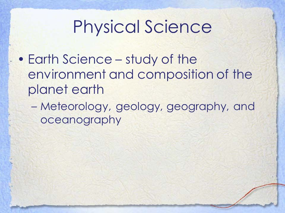 Physical Science Earth Science – study of the environment and composition of the planet earth.