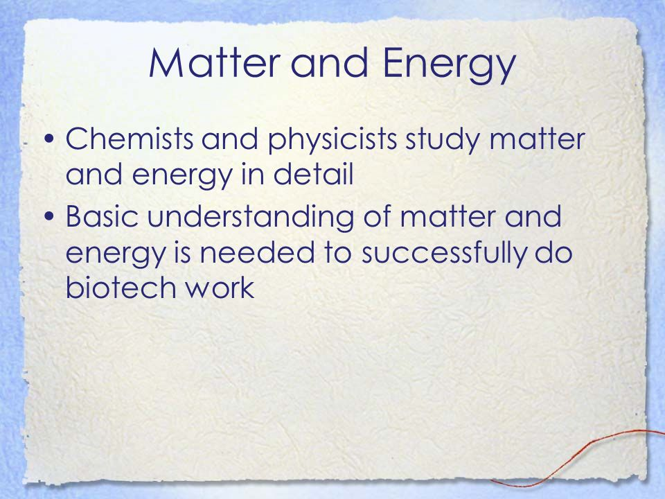 Matter and Energy Chemists and physicists study matter and energy in detail.