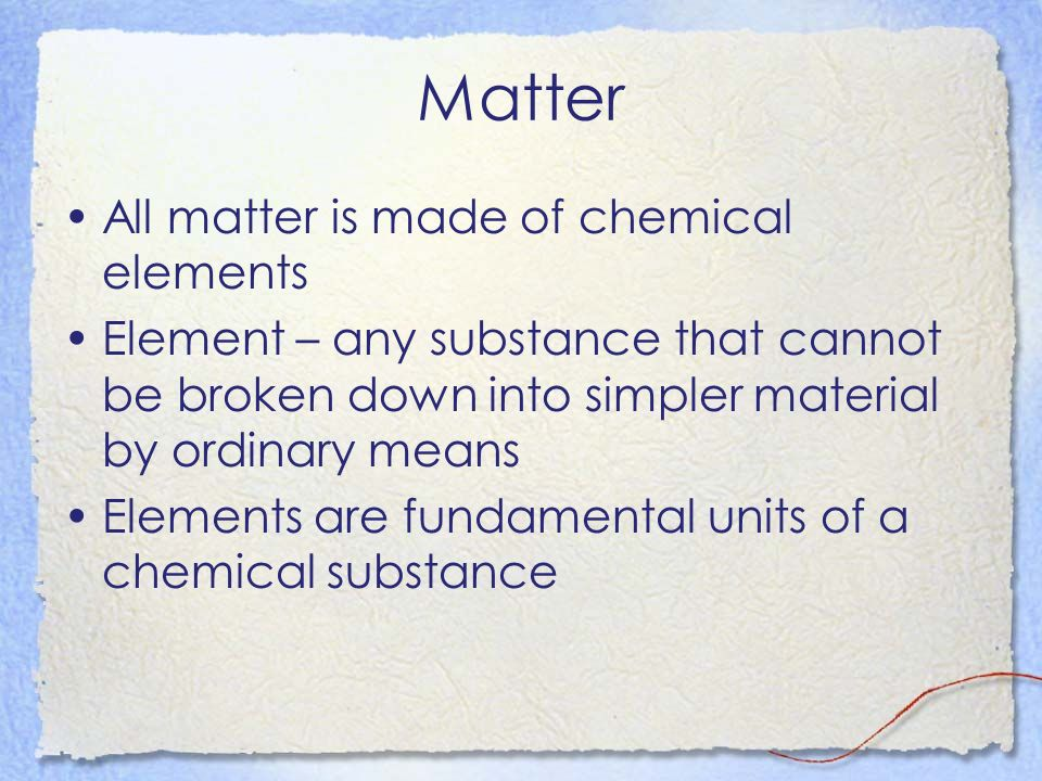 Matter All matter is made of chemical elements
