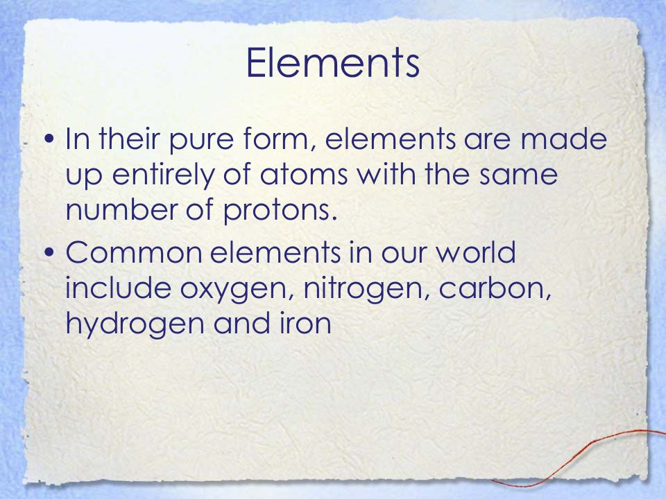 Elements In their pure form, elements are made up entirely of atoms with the same number of protons.