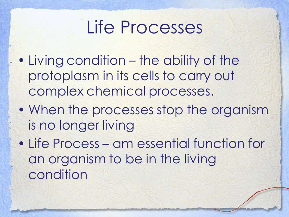 Life Processes Living condition – the ability of the protoplasm in its cells to carry out complex chemical processes.