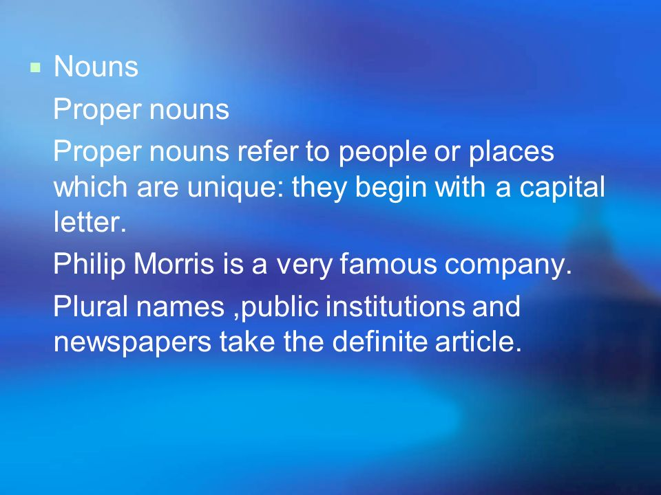Nouns Proper nouns. Proper nouns refer to people or places which are unique: they begin with a capital letter.