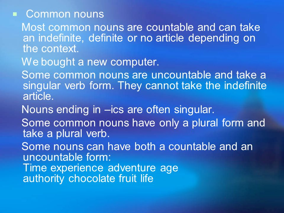 Common nouns Most common nouns are countable and can take an indefinite, definite or no article depending on the context.