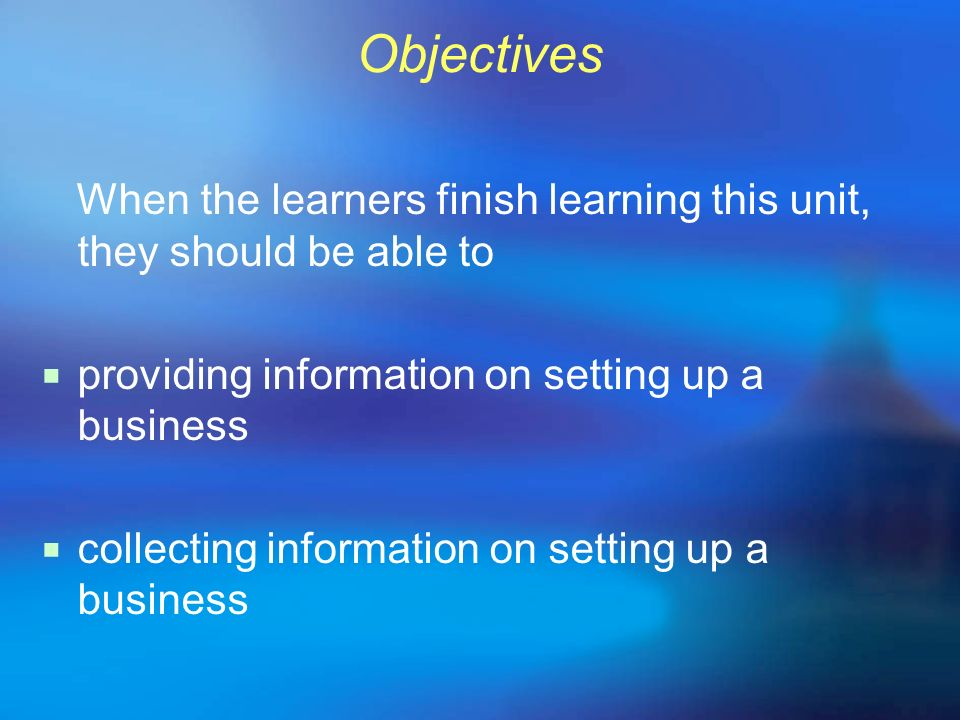 Objectives When the learners finish learning this unit, they should be able to. providing information on setting up a business.