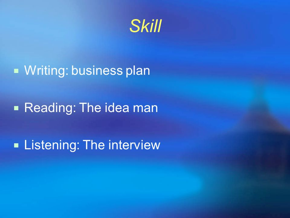 Skill Writing: business plan Reading: The idea man