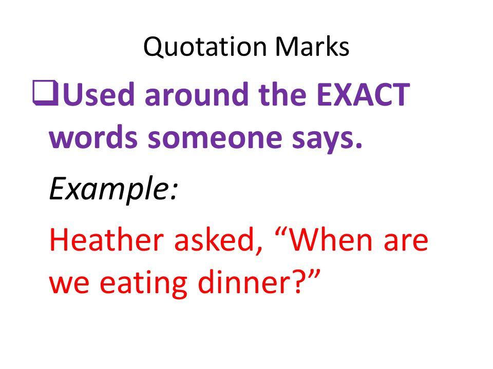 Used around the EXACT words someone says. Example: