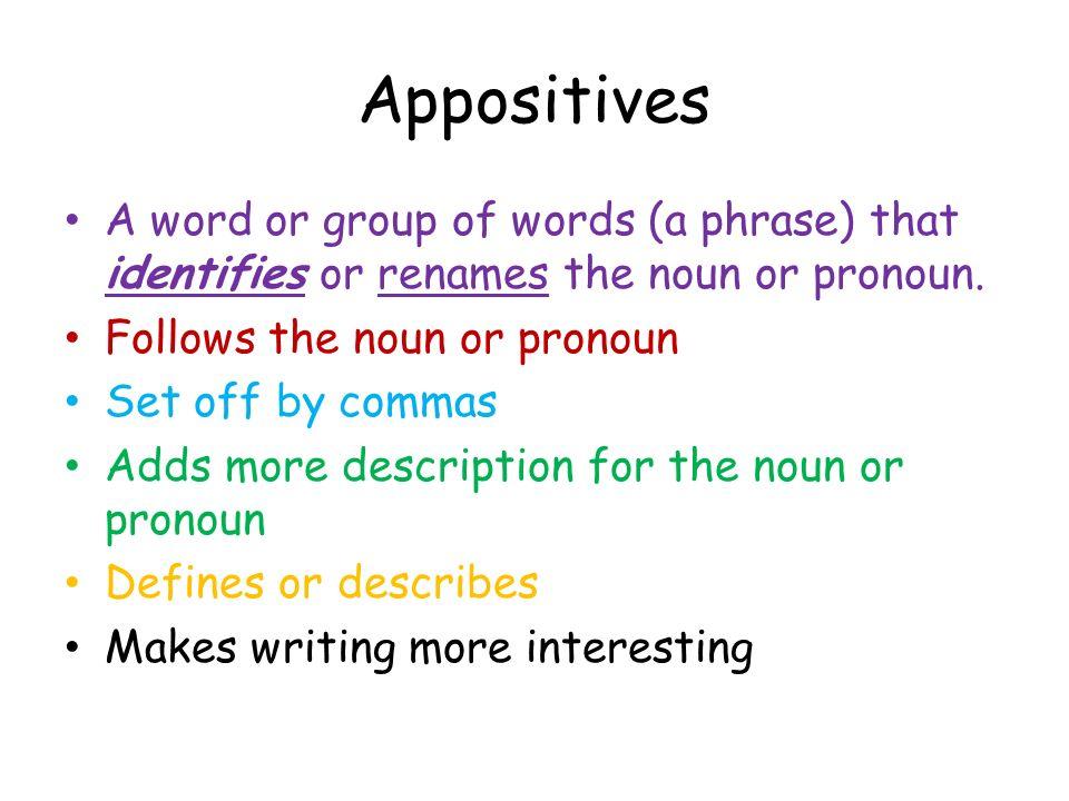 Appositives A word or group of words (a phrase) that identifies or renames the noun or pronoun. Follows the noun or pronoun.