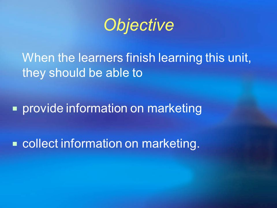 Objective When the learners finish learning this unit, they should be able to. provide information on marketing.