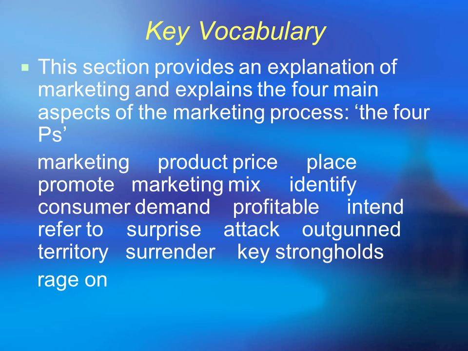 Key Vocabulary This section provides an explanation of marketing and explains the four main aspects of the marketing process: 'the four Ps'