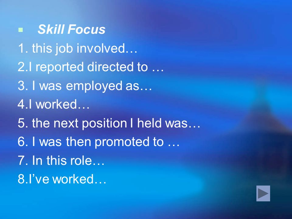 Skill Focus 1. this job involved… 2.I reported directed to … 3. I was employed as… 4.I worked… 5. the next position I held was…