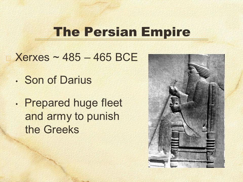 The Persian Empire Xerxes ~ 485 – 465 BCE Son of Darius
