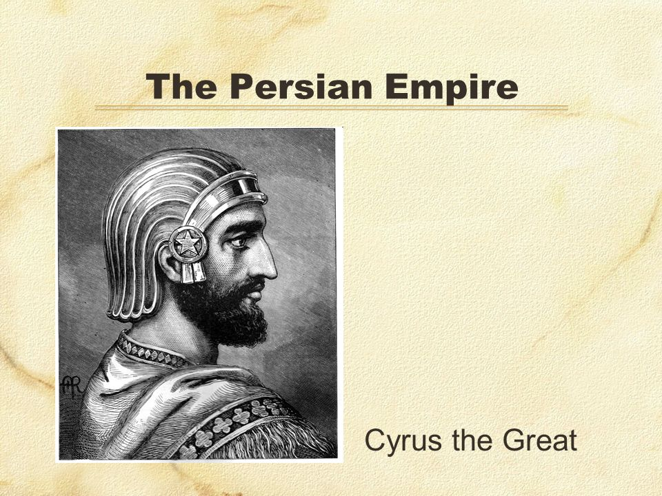 The Persian Empire Cyrus the Great