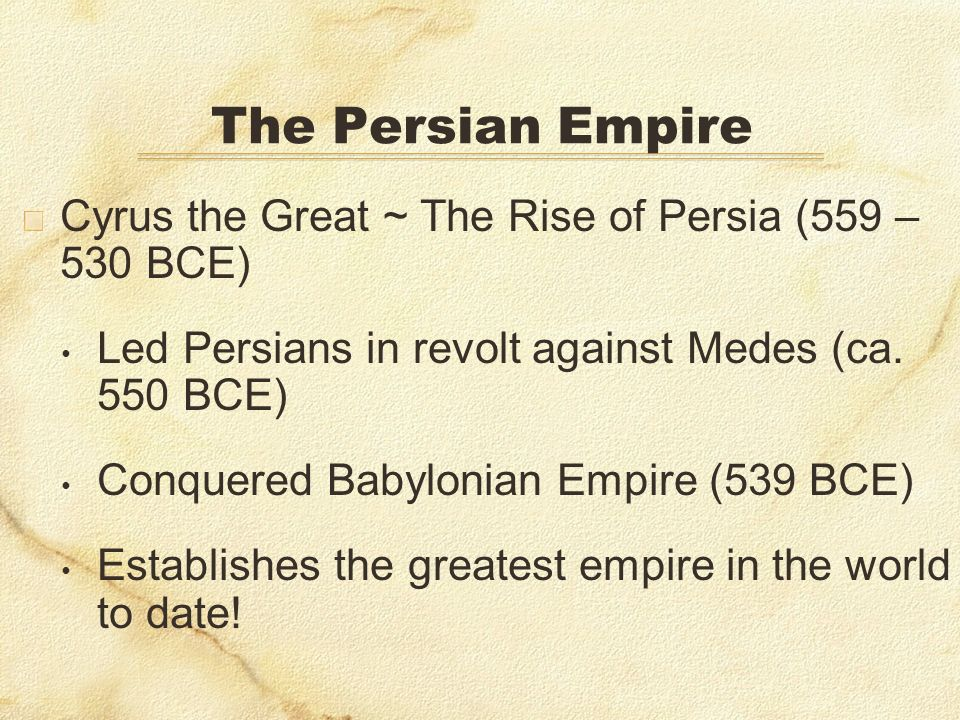 The Persian EmpireCyrus the Great ~ The Rise of Persia (559 – 530 BCE) Led Persians in revolt against Medes (ca. 550 BCE)