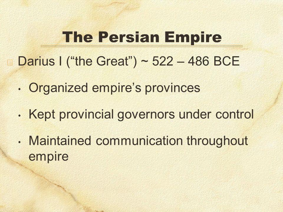 The Persian Empire Darius I ( the Great ) ~ 522 – 486 BCE