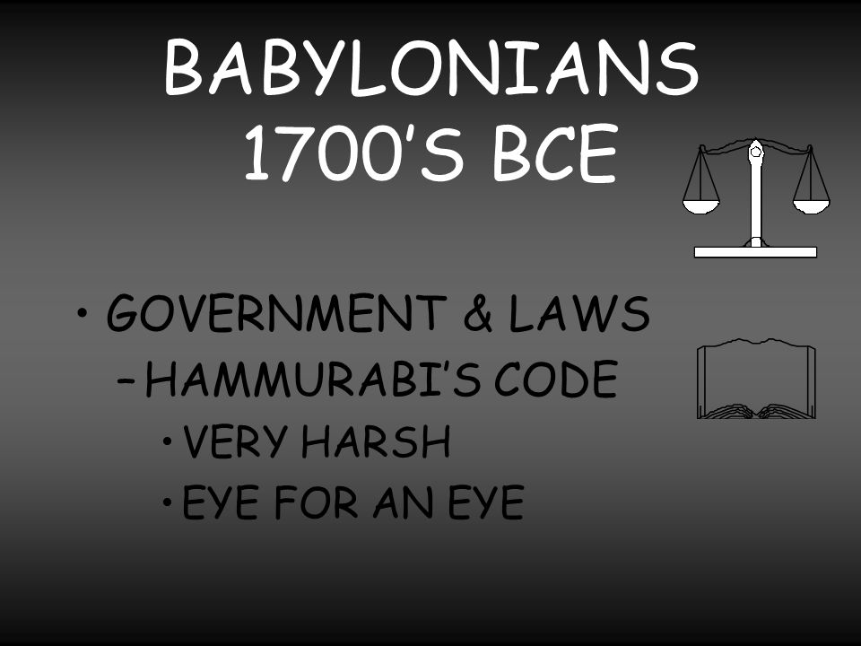 BABYLONIANS 1700'S BCE GOVERNMENT & LAWS HAMMURABI'S CODE VERY HARSH