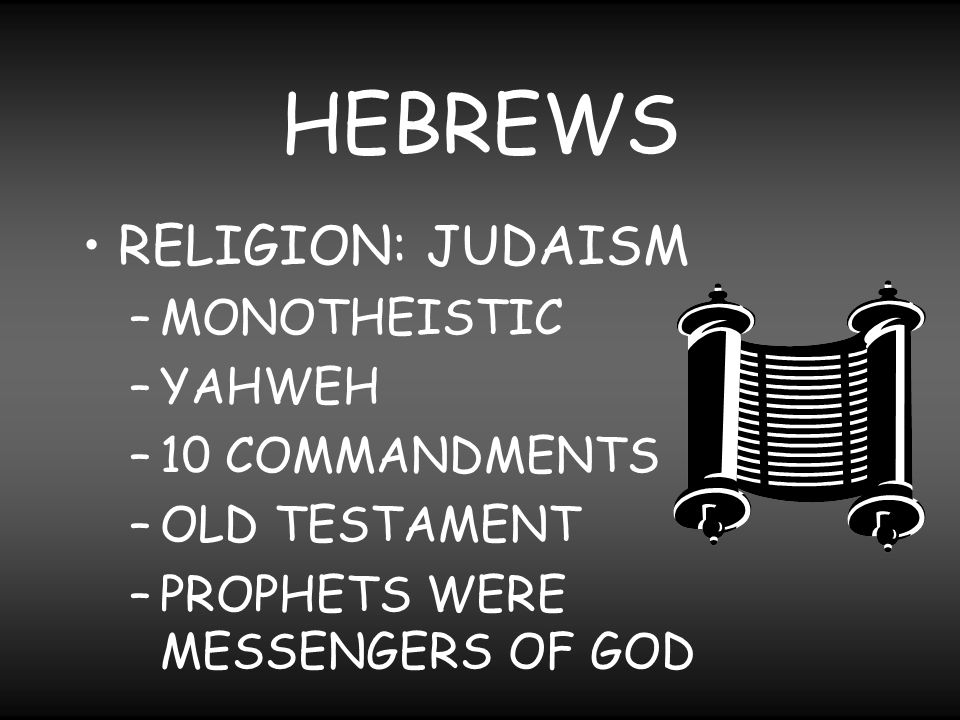 HEBREWS RELIGION: JUDAISM MONOTHEISTIC YAHWEH 10 COMMANDMENTS