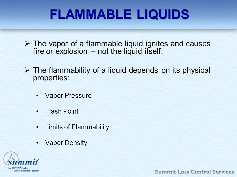 FLAMMABLE LIQUIDS The vapor of a flammable liquid ignites and causes fire or explosion – not the liquid itself.