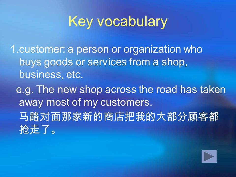 Key vocabulary1.customer: a person or organization who buys goods or services from a shop, business, etc.