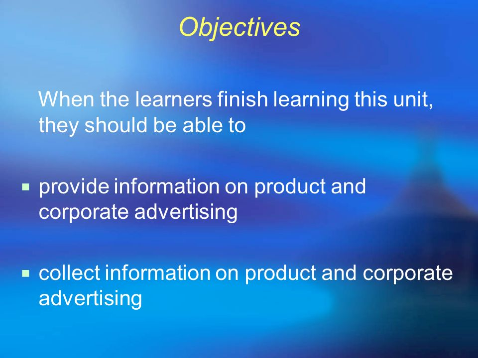 Objectives When the learners finish learning this unit, they should be able to. provide information on product and corporate advertising.