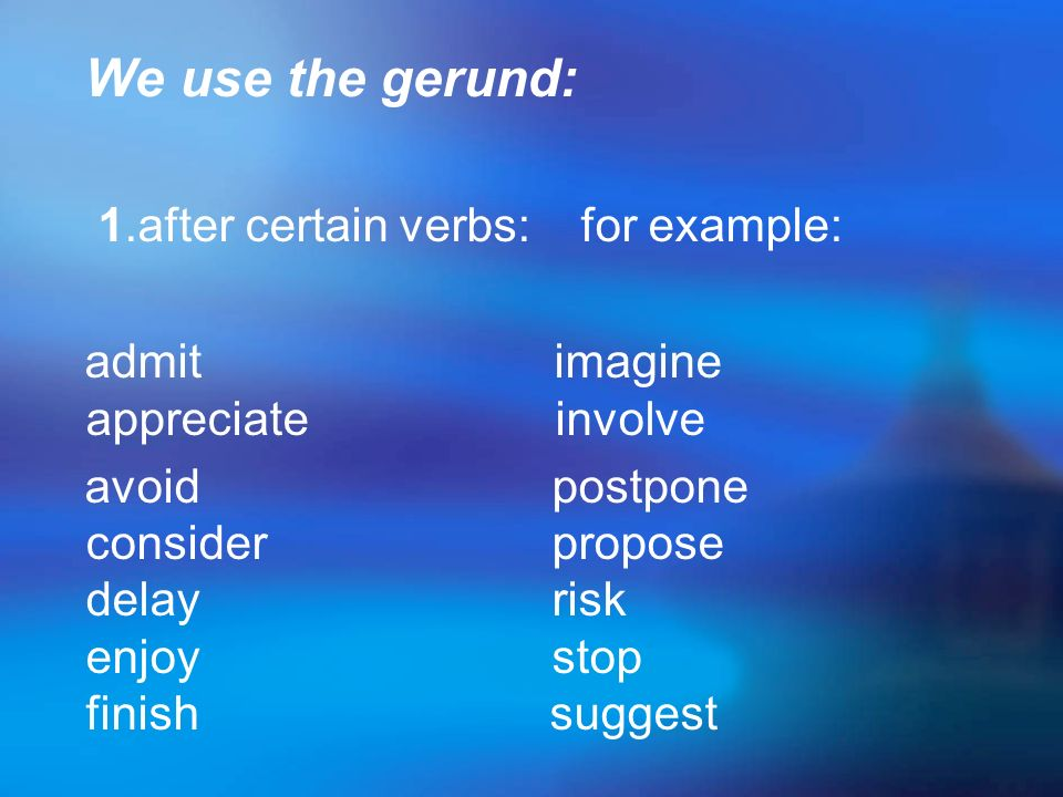 We use the gerund: 1.after certain verbs: for example: admit imagine appreciate involve.