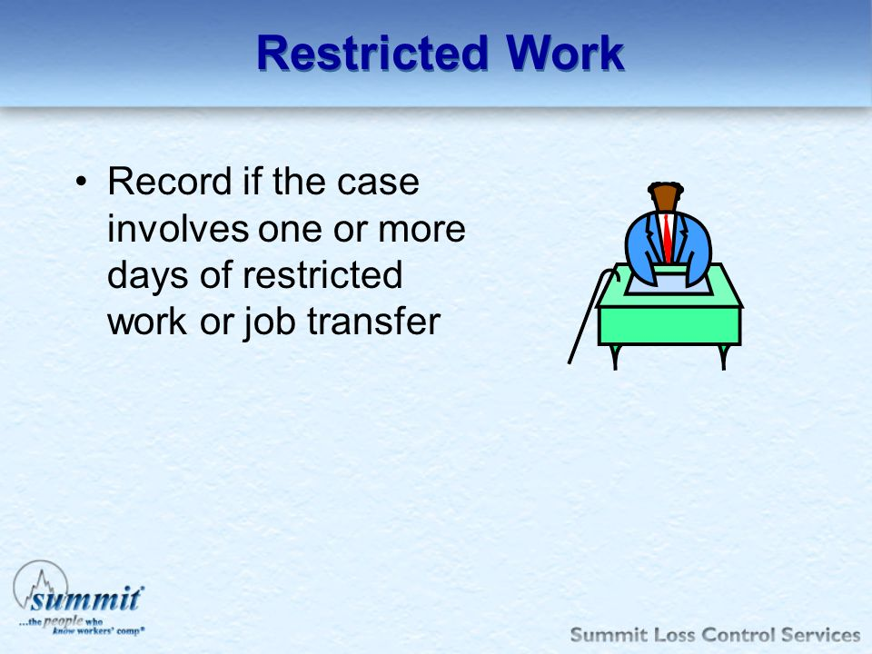 Restricted Work Record if the case involves one or more days of restricted work or job transfer.