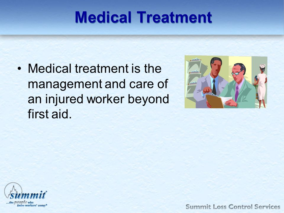 Medical Treatment Medical treatment is the management and care of an injured worker beyond first aid.