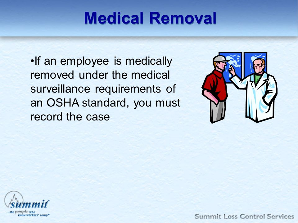 Medical Removal If an employee is medically removed under the medical surveillance requirements of an OSHA standard, you must record the case.