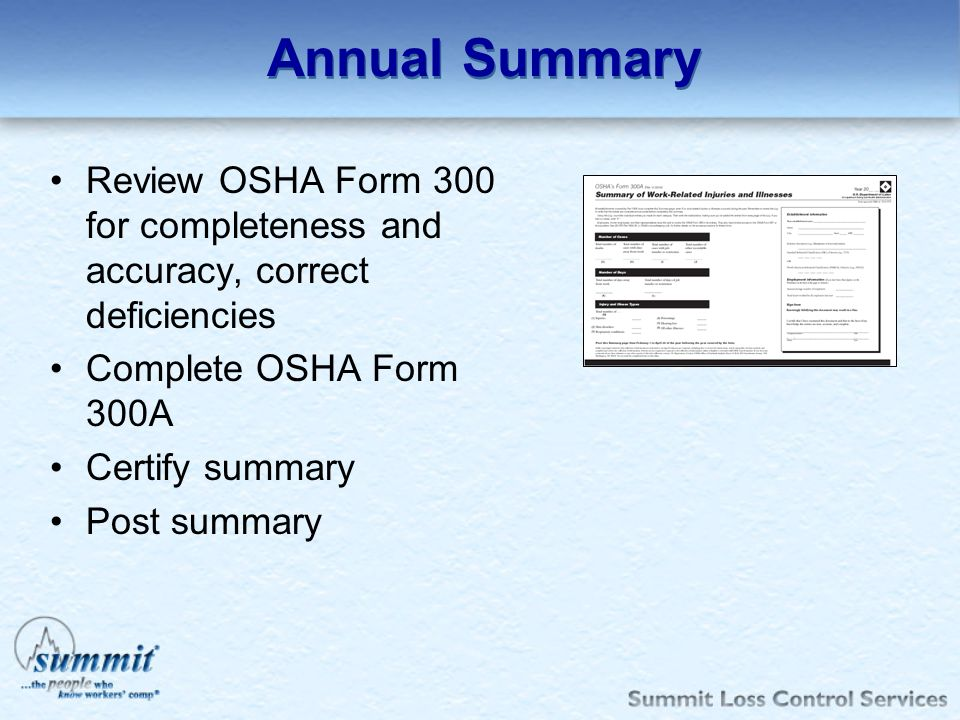 Annual Summary Review OSHA Form 300 for completeness and accuracy, correct deficiencies. Complete OSHA Form 300A.
