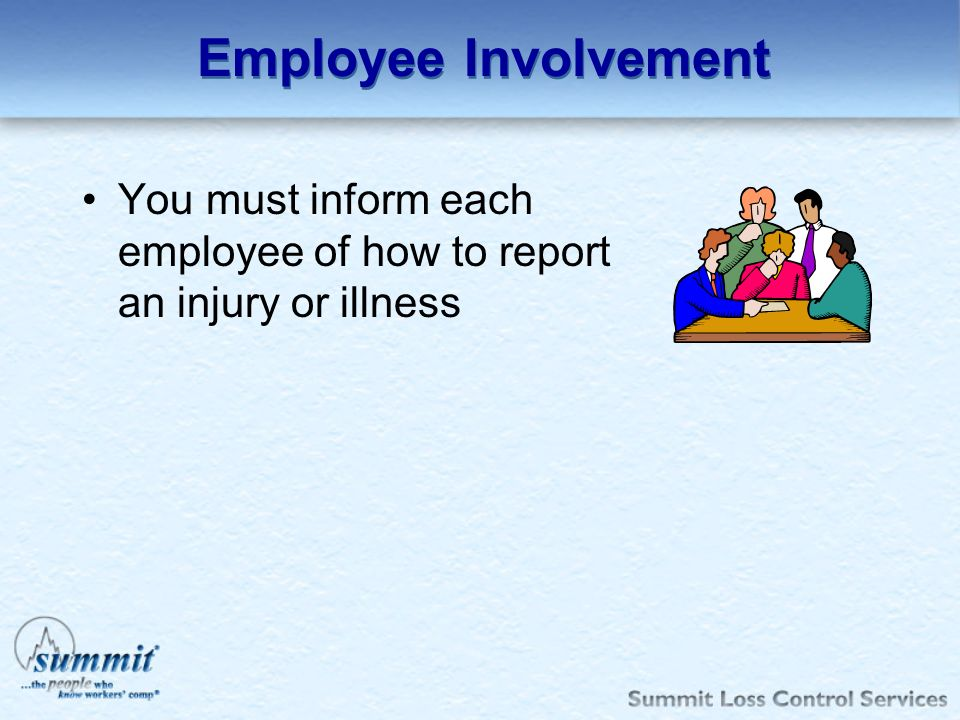 Employee Involvement You must inform each employee of how to report an injury or illness.