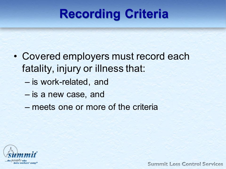 Recording Criteria Covered employers must record each fatality, injury or illness that: is work-related, and.
