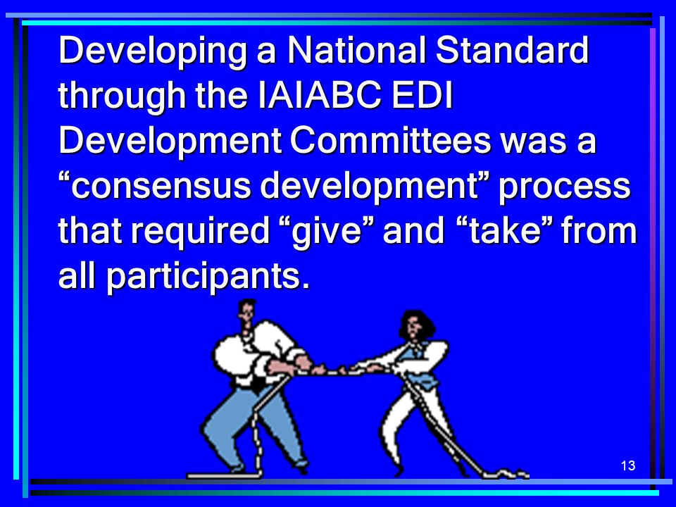 Developing a National Standard through the IAIABC EDI Development Committees was a consensus development process that required give and take from all participants.