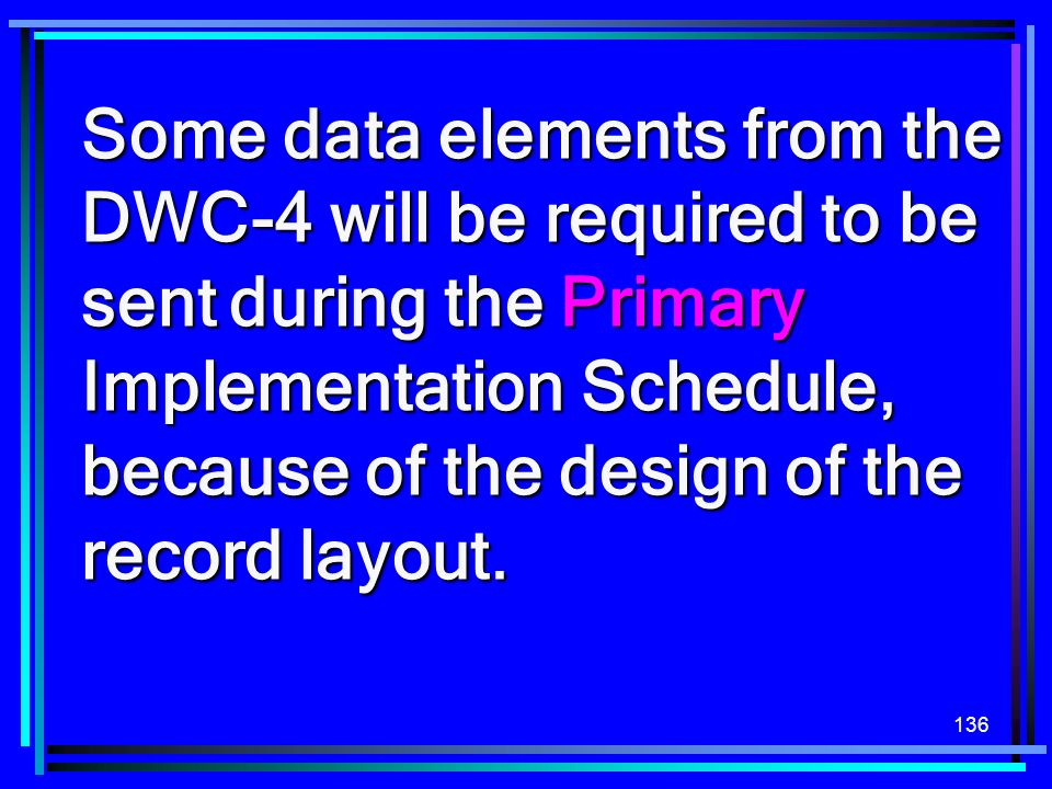Some data elements from the DWC-4 will be required to be sent during the Primary Implementation Schedule, because of the design of the record layout.