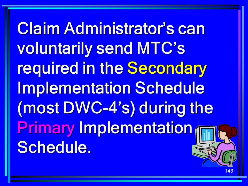 Claim Administrator's can voluntarily send MTC's required in the Secondary Implementation Schedule (most DWC-4's) during the Primary Implementation Schedule.
