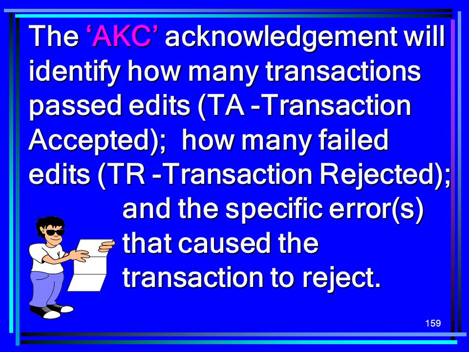 The 'AKC' acknowledgement will identify how many transactions passed edits (TA -Transaction Accepted); how many failed edits (TR -Transaction Rejected); and the specific error(s) that caused the transaction to reject.