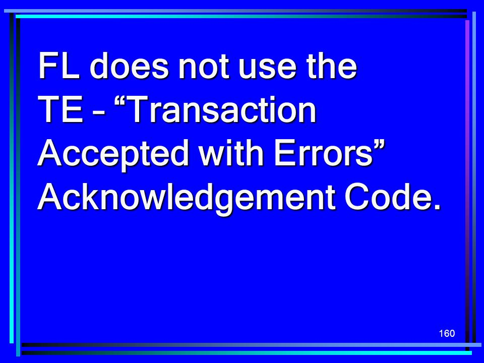 FL does not use the TE – Transaction Accepted with Errors Acknowledgement Code.