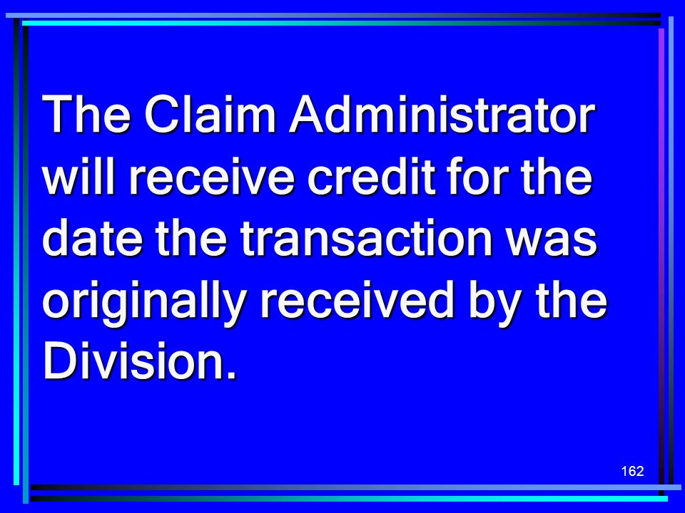 The Claim Administrator will receive credit for the date the transaction was originally received by the Division.