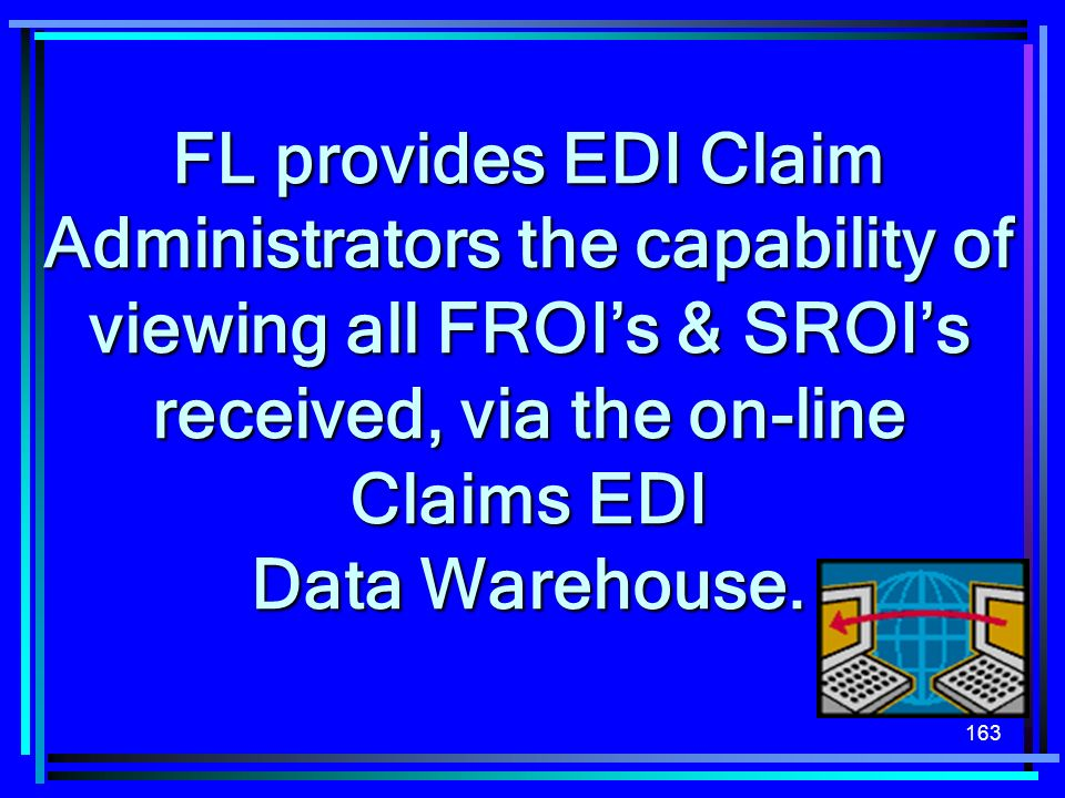FL provides EDI Claim Administrators the capability of viewing all FROI's & SROI's received, via the on-line Claims EDI Data Warehouse.