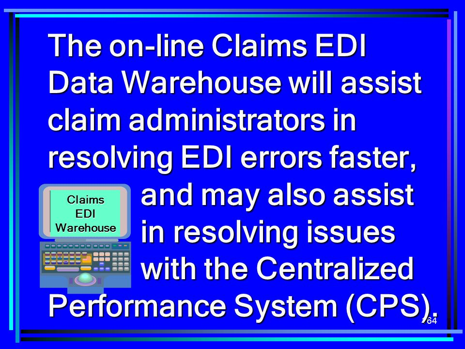 The on-line Claims EDI Data Warehouse will assist claim administrators in resolving EDI errors faster, and may also assist in resolving issues with the Centralized Performance System (CPS).
