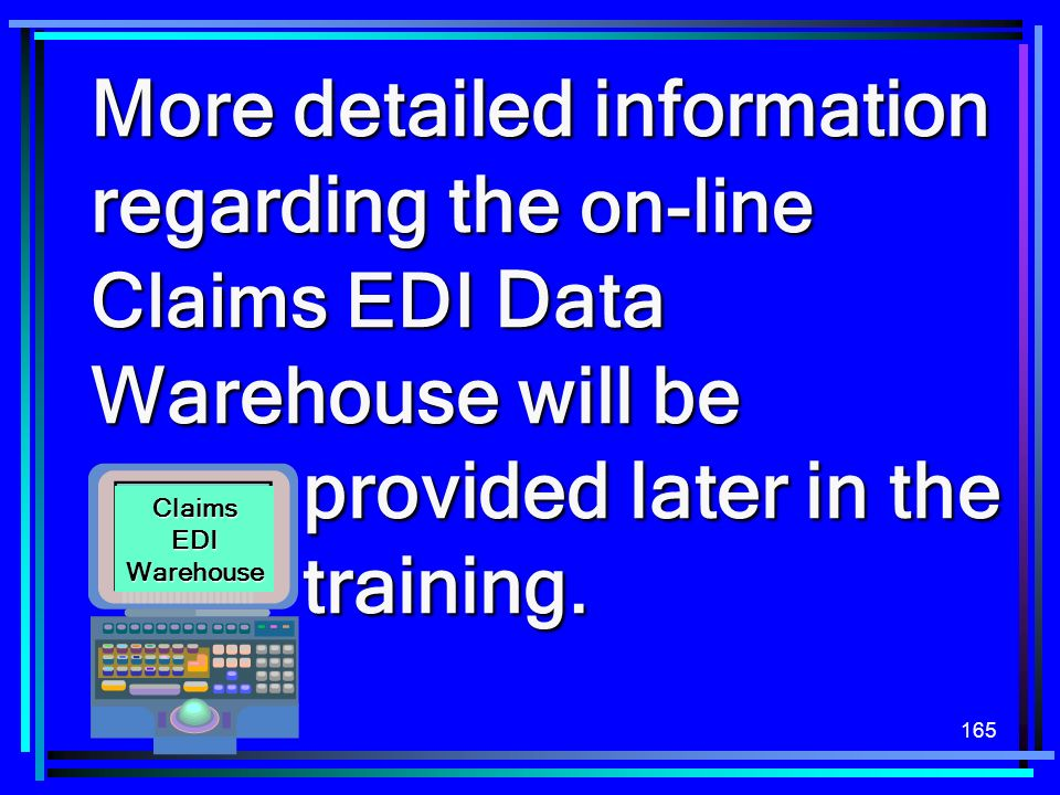 More detailed information regarding the on-line Claims EDI Data Warehouse will be provided later in the training.