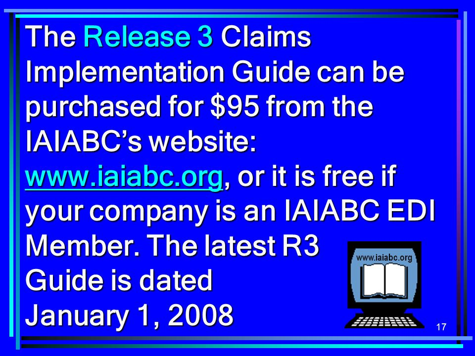 The Release 3 Claims Implementation Guide can be purchased for $95 from the IAIABC's website: www.iaiabc.org, or it is free if your company is an IAIABC EDI Member. The latest R3 Guide is dated January 1, 2008