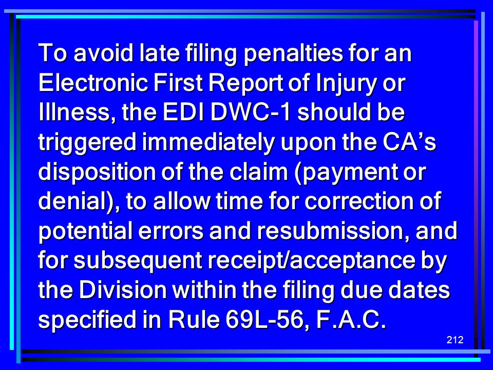 To avoid late filing penalties for an Electronic First Report of Injury or Illness, the EDI DWC-1 should be triggered immediately upon the CA's disposition of the claim (payment or denial), to allow time for correction of potential errors and resubmission, and for subsequent receipt/acceptance by the Division within the filing due dates specified in Rule 69L-56, F.A.C.