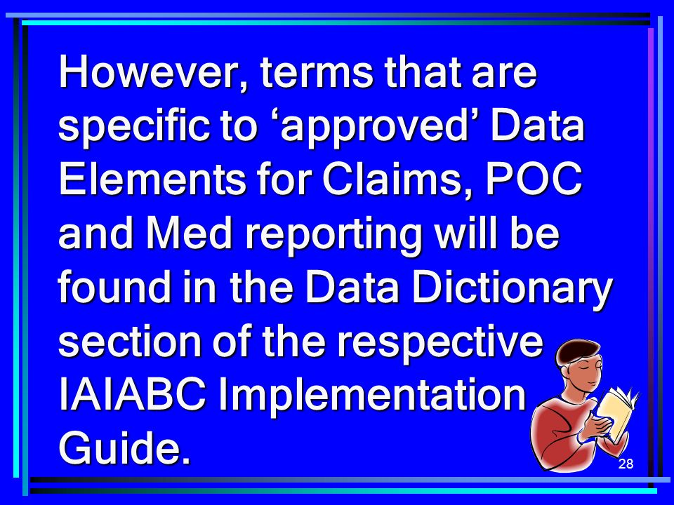 However, terms that are specific to 'approved' Data Elements for Claims, POC and Med reporting will be found in the Data Dictionary section of the respective IAIABC Implementation Guide.