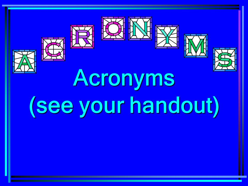 Acronyms (see your handout)